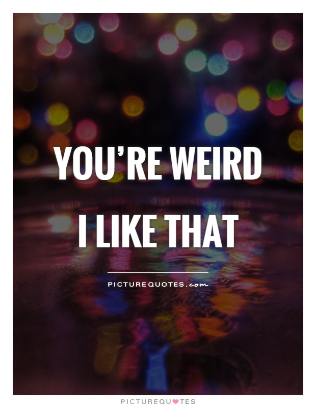 You're weird I like that Picture Quote #1