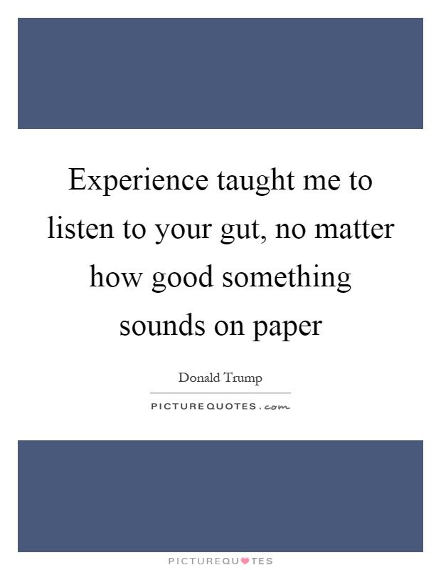 Experience taught me to listen to your gut, no matter how good something sounds on paper Picture Quote #1