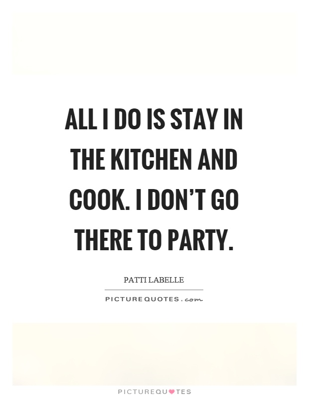 All I do is stay in the kitchen and cook. I don't go there to party Picture Quote #1