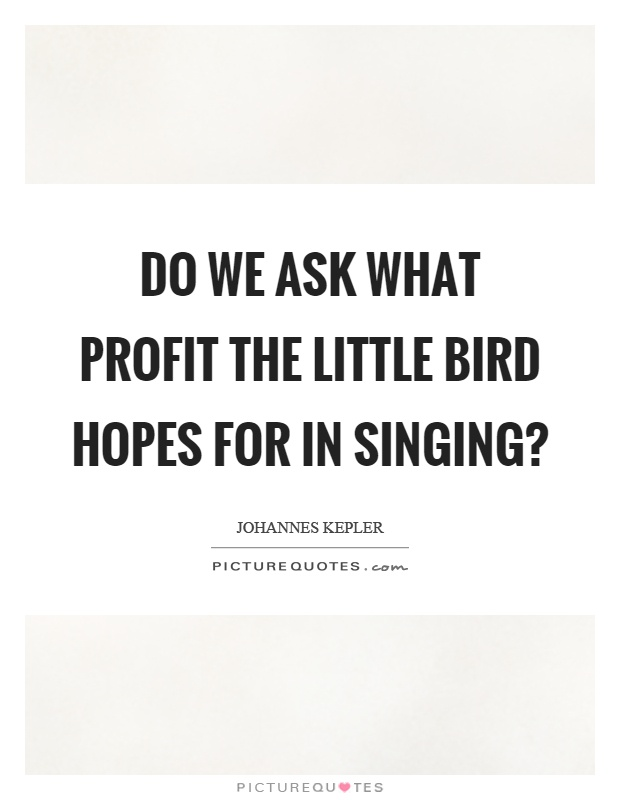 Do we ask what profit the little bird hopes for in singing? Picture Quote #1