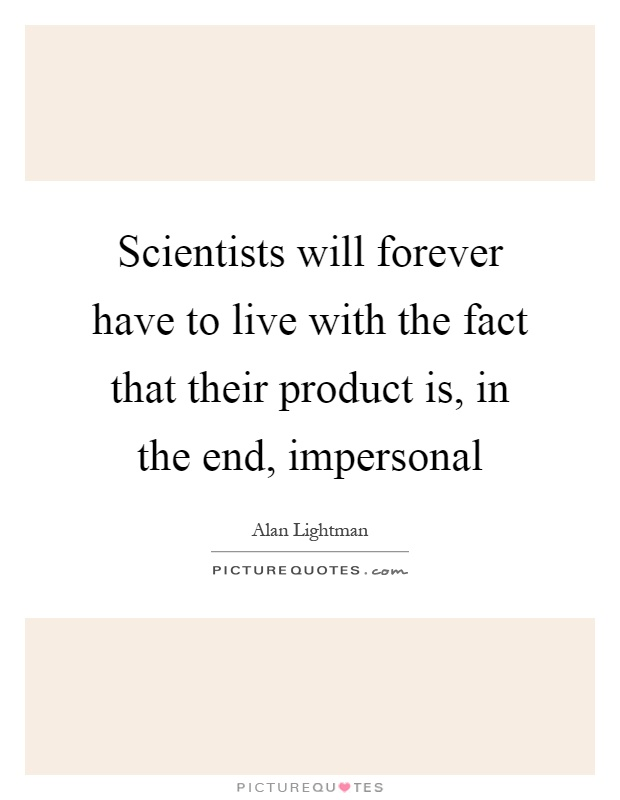 Scientists will forever have to live with the fact that their product is, in the end, impersonal Picture Quote #1
