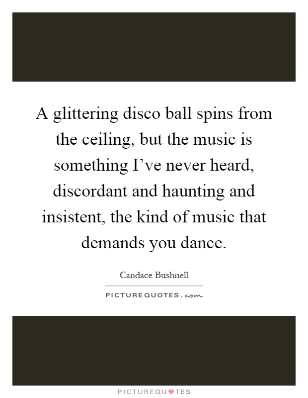A glittering disco ball spins from the ceiling, but the music is something I've never heard, discordant and haunting and insistent, the kind of music that demands you dance Picture Quote #1
