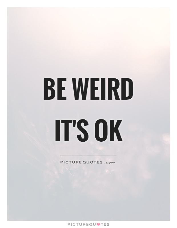 Be weird it's ok Picture Quote #1
