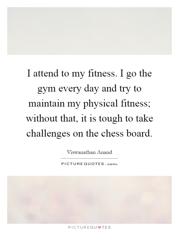I attend to my fitness. I go the gym every day and try to maintain my physical fitness; without that, it is tough to take challenges on the chess board Picture Quote #1