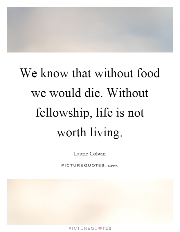 We know that without food we would die. Without fellowship, life is not worth living Picture Quote #1