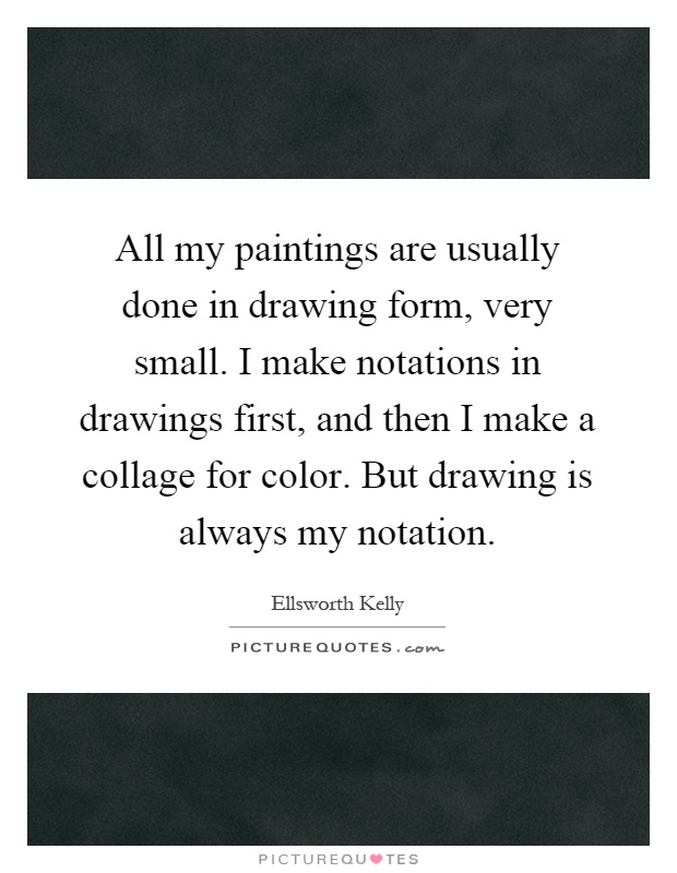All my paintings are usually done in drawing form, very small. I make notations in drawings first, and then I make a collage for color. But drawing is always my notation Picture Quote #1