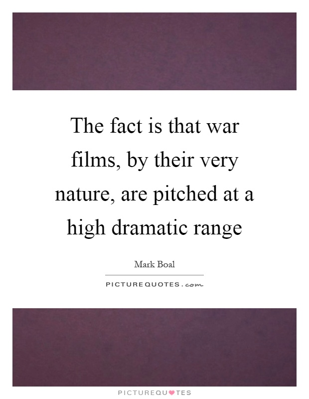 The fact is that war films, by their very nature, are pitched at a high dramatic range Picture Quote #1