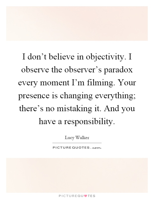 I don't believe in objectivity. I observe the observer's paradox every moment I'm filming. Your presence is changing everything; there's no mistaking it. And you have a responsibility Picture Quote #1