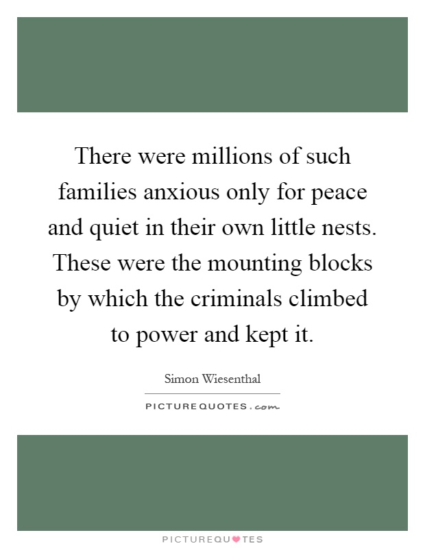 There were millions of such families anxious only for peace and quiet in their own little nests. These were the mounting blocks by which the criminals climbed to power and kept it Picture Quote #1