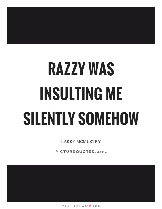 Razzy was insulting me silently somehow Picture Quote #1