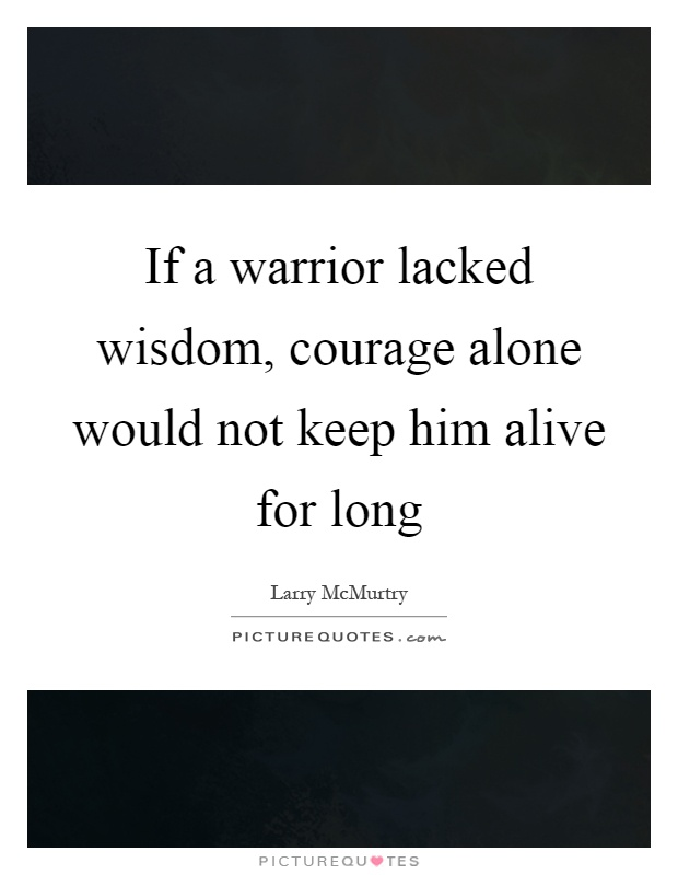 If a warrior lacked wisdom, courage alone would not keep him alive for long Picture Quote #1