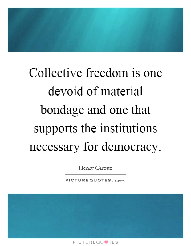Collective freedom is one devoid of material bondage and one that supports the institutions necessary for democracy Picture Quote #1