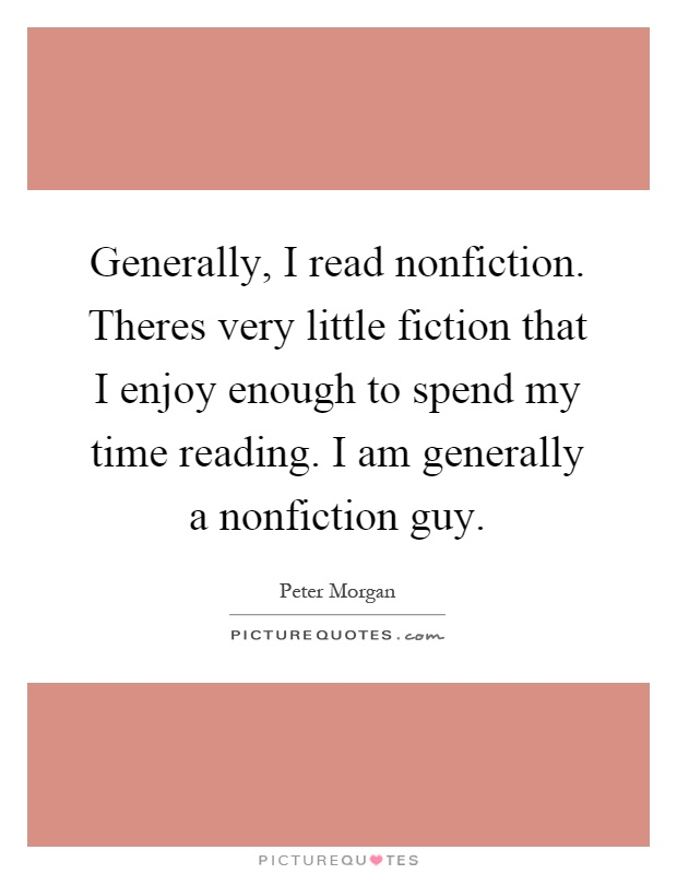 Generally, I read nonfiction. Theres very little fiction that I enjoy enough to spend my time reading. I am generally a nonfiction guy Picture Quote #1