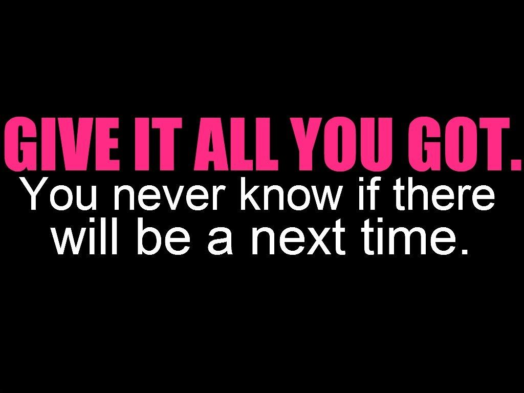 Give it all you got. You never know if there will be a next time Picture Quote #1