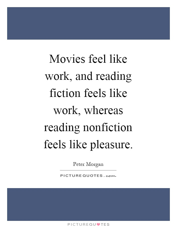 Movies feel like work, and reading fiction feels like work, whereas reading nonfiction feels like pleasure Picture Quote #1