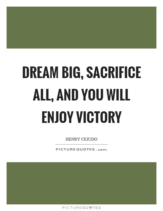 Dream big, sacrifice all, and you will enjoy victory Picture Quote #1