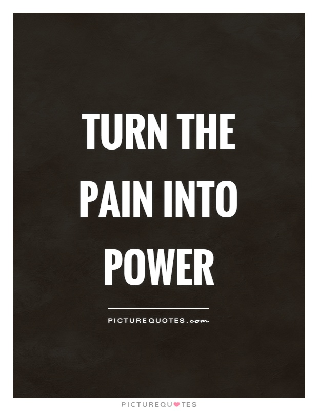 Turn the pain into power Picture Quote #1