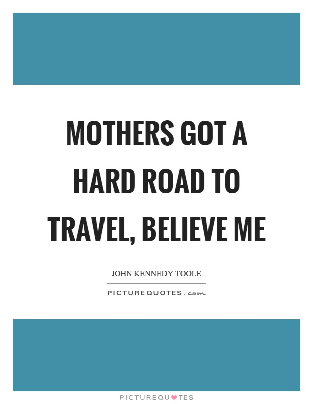 Mothers got a hard road to travel, believe me Picture Quote #1