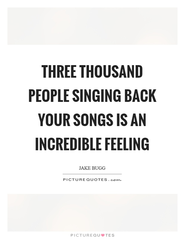 Three thousand people singing back your songs is an incredible feeling Picture Quote #1