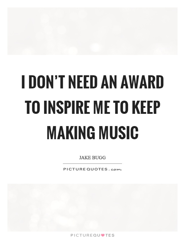 I don't need an award to inspire me to keep making music Picture Quote #1