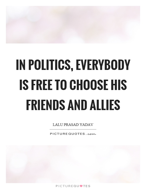 In politics, everybody is free to choose his friends and allies Picture Quote #1