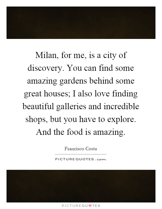 Milan, for me, is a city of discovery. You can find some amazing gardens behind some great houses; I also love finding beautiful galleries and incredible shops, but you have to explore. And the food is amazing Picture Quote #1