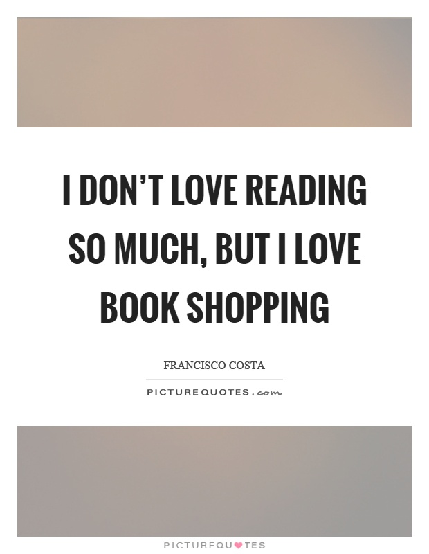 I don't love reading so much, but I love book shopping Picture Quote #1