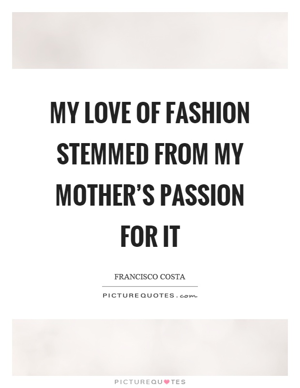 My love of fashion stemmed from my mother's passion for it Picture Quote #1