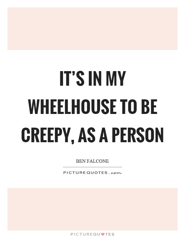 It's in my wheelhouse to be creepy, as a person Picture Quote #1