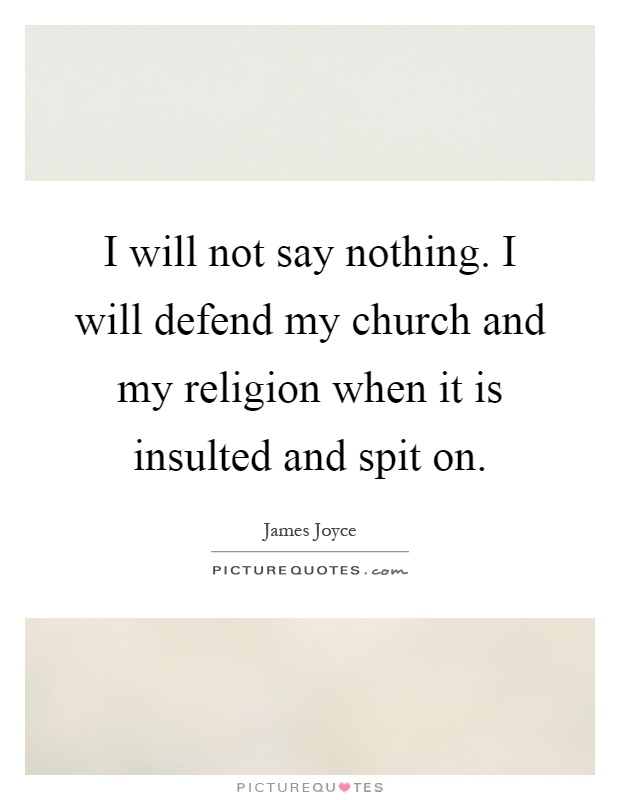 I will not say nothing. I will defend my church and my religion when it is insulted and spit on Picture Quote #1