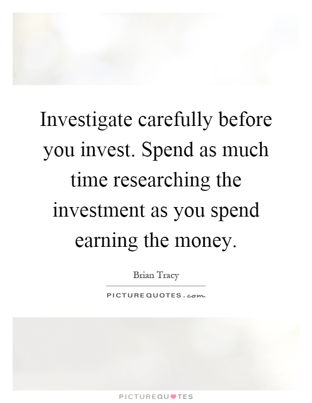Investigate carefully before you invest. Spend as much time researching the investment as you spend earning the money Picture Quote #1