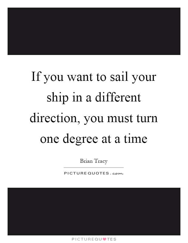 If you want to sail your ship in a different direction, you must turn one degree at a time Picture Quote #1