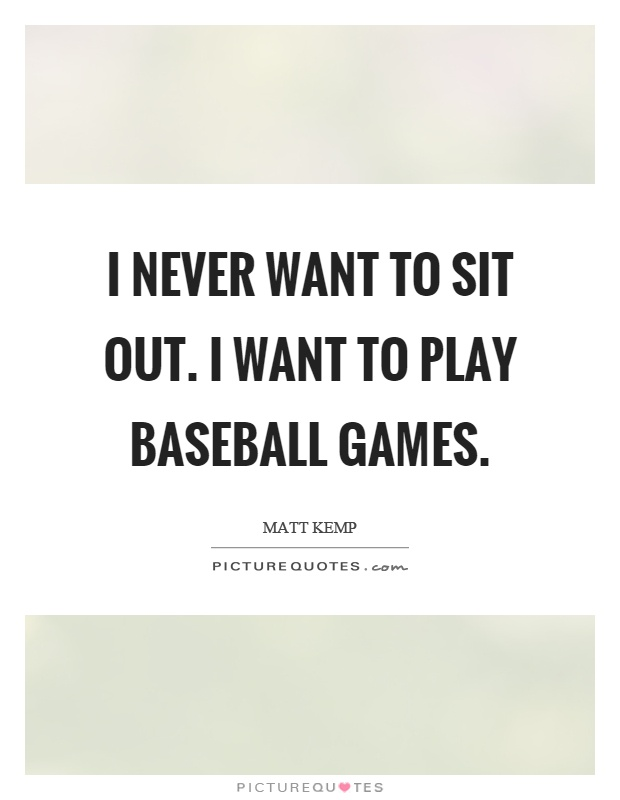 I never want to sit out. I want to play baseball games Picture Quote #1