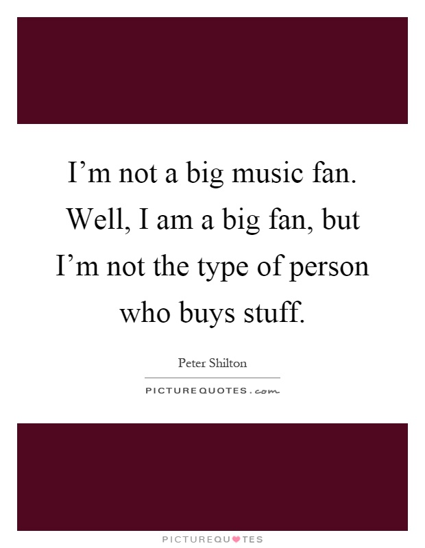 I'm not a big music fan. Well, I am a big fan, but I'm not the type of person who buys stuff Picture Quote #1