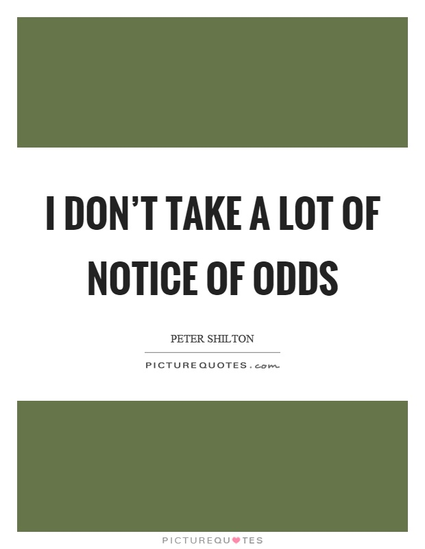 I don't take a lot of notice of odds Picture Quote #1