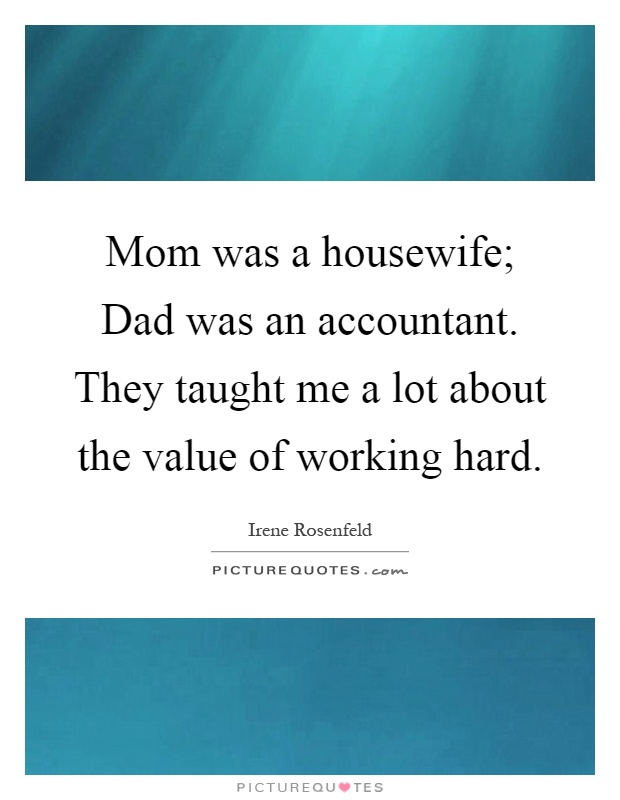 Mom was a housewife; Dad was an accountant. They taught me a lot about the value of working hard Picture Quote #1