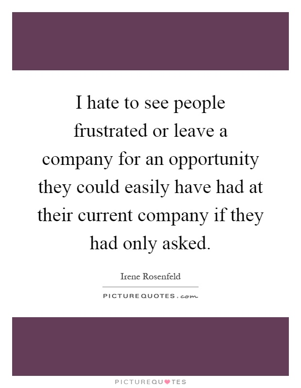 I hate to see people frustrated or leave a company for an opportunity they could easily have had at their current company if they had only asked Picture Quote #1