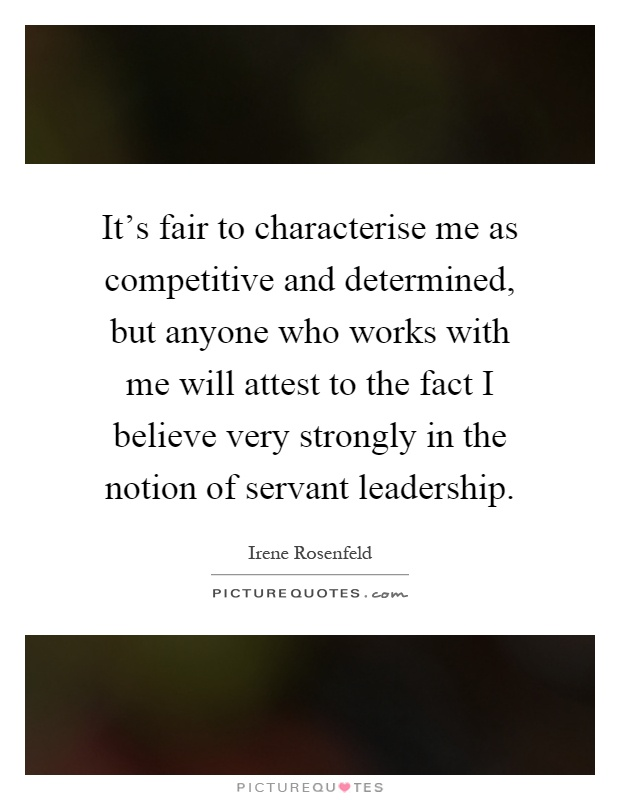 It's fair to characterise me as competitive and determined, but anyone who works with me will attest to the fact I believe very strongly in the notion of servant leadership Picture Quote #1