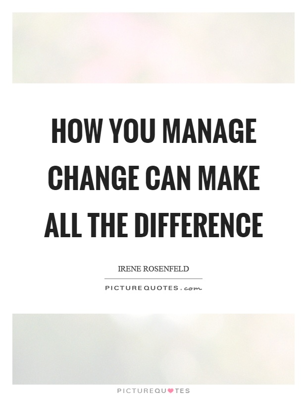 How you manage change can make all the difference Picture Quote #1