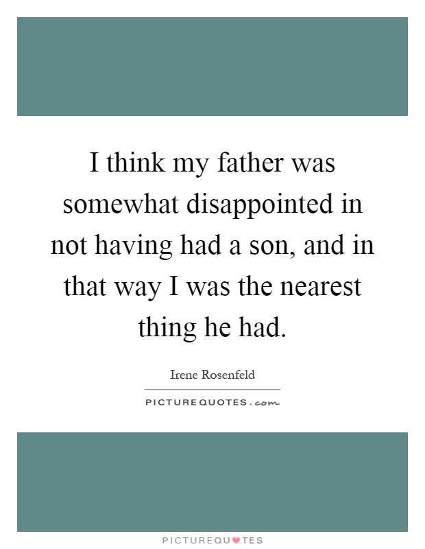 I think my father was somewhat disappointed in not having had a son, and in that way I was the nearest thing he had Picture Quote #1