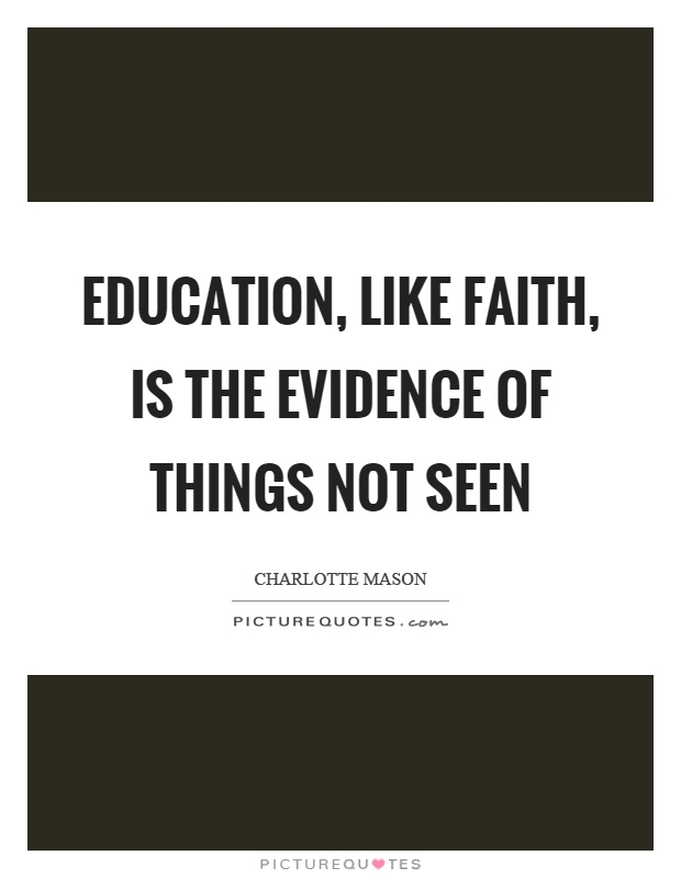 Education, like faith, is the evidence of things not seen Picture Quote #1