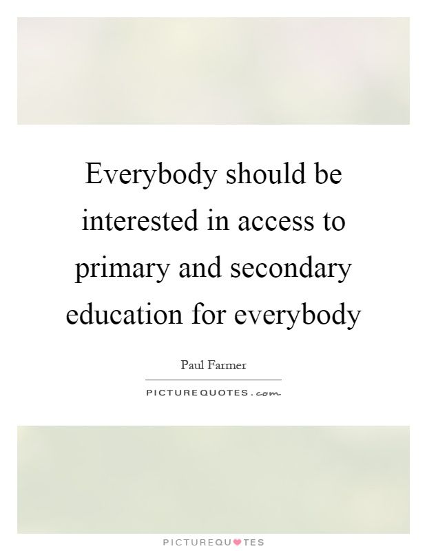 Everybody should be interested in access to primary and secondary education for everybody Picture Quote #1