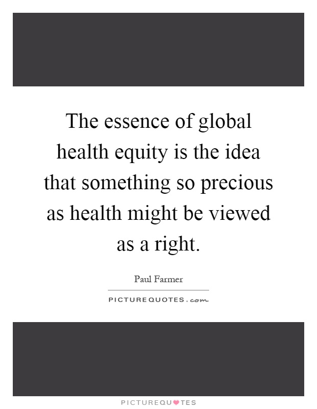 The essence of global health equity is the idea that something so precious as health might be viewed as a right Picture Quote #1