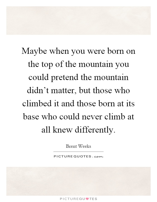 Maybe when you were born on the top of the mountain you could pretend the mountain didn't matter, but those who climbed it and those born at its base who could never climb at all knew differently Picture Quote #1
