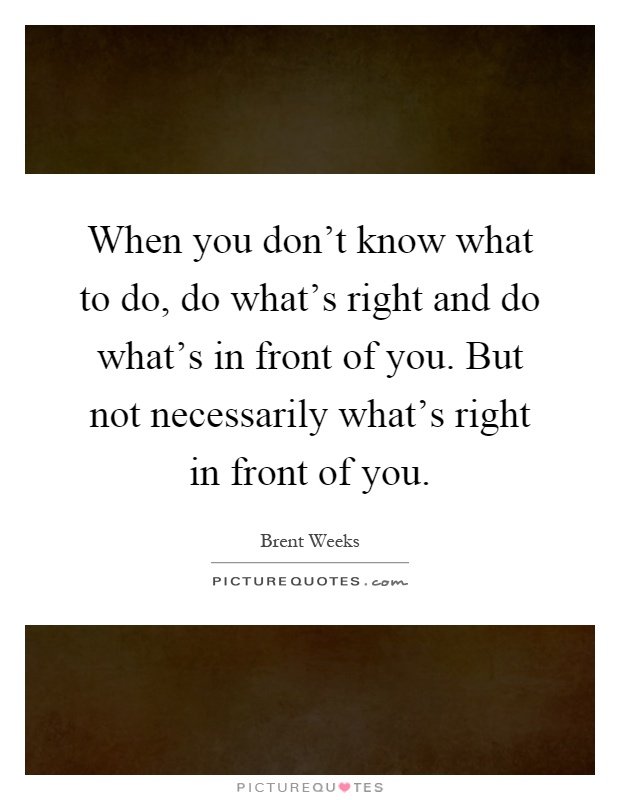 When you don't know what to do, do what's right and do what's in front of you. But not necessarily what's right in front of you Picture Quote #1