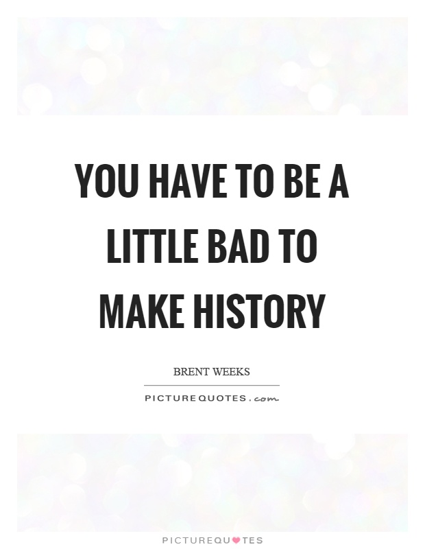You have to be a little bad to make history Picture Quote #1