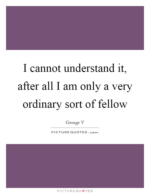 I cannot understand it, after all I am only a very ordinary sort of fellow Picture Quote #1