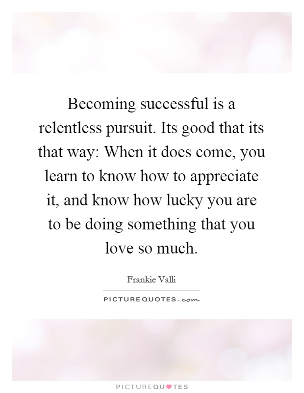 Becoming successful is a relentless pursuit. Its good that its that way: When it does come, you learn to know how to appreciate it, and know how lucky you are to be doing something that you love so much Picture Quote #1