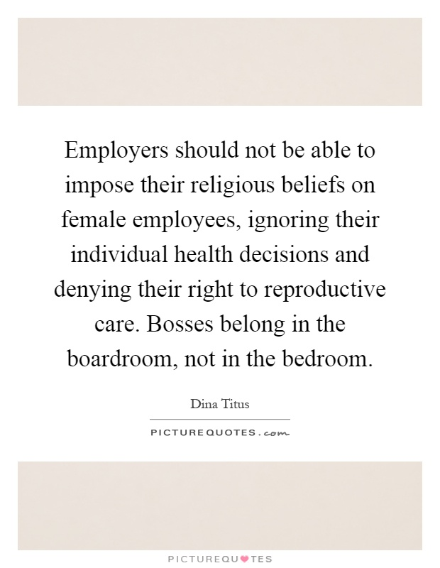 Employers should not be able to impose their religious beliefs on female employees, ignoring their individual health decisions and denying their right to reproductive care. Bosses belong in the boardroom, not in the bedroom Picture Quote #1