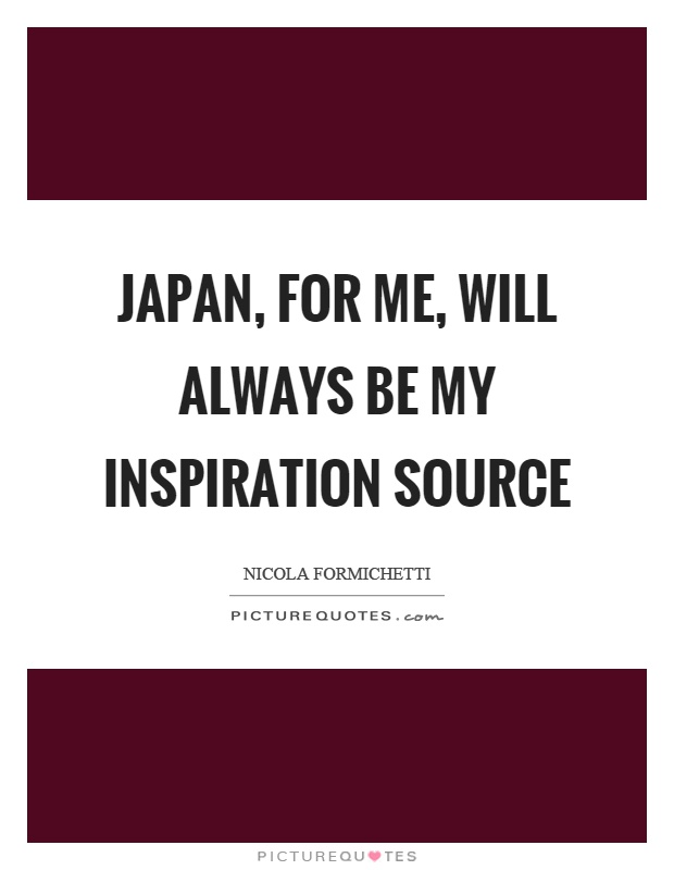 Japan, for me, will always be my inspiration source Picture Quote #1